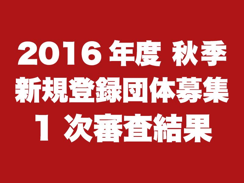 2016年度秋季新規登録団体募集 1次審査結果
